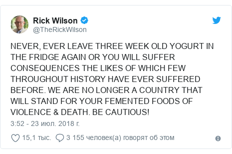 Twitter пост, автор: @TheRickWilson: NEVER, EVER LEAVE THREE WEEK OLD YOGURT IN THE FRIDGE AGAIN OR YOU WILL SUFFER CONSEQUENCES THE LIKES OF WHICH FEW THROUGHOUT HISTORY HAVE EVER SUFFERED BEFORE. WE ARE NO LONGER A COUNTRY THAT WILL STAND FOR YOUR FEMENTED FOODS OF VIOLENCE & DEATH. BE CAUTIOUS!