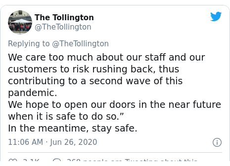 """Twitter post by @TheTollington: We care too much about our staff and our customers to risk rushing back, thus contributing to a second wave of this pandemic.We hope to open our doors in the near future when it is safe to do so.""""In the meantime, stay safe."""