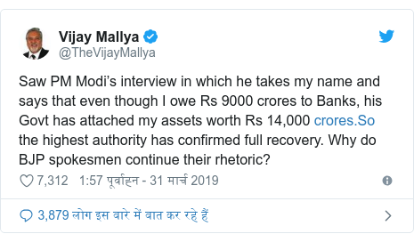 ट्विटर पोस्ट @TheVijayMallya: Saw PM Modi's interview in which he takes my name and says that even though I owe Rs 9000 crores to Banks, his Govt has attached my assets worth Rs 14,000  the highest authority has confirmed full recovery. Why do BJP spokesmen continue their rhetoric?
