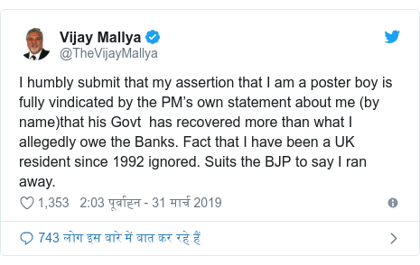 ट्विटर पोस्ट @TheVijayMallya: I humbly submit that my assertion that I am a poster boy is fully vindicated by the PM's own statement about me (by name)that his Govt  has recovered more than what I allegedly owe the Banks. Fact that I have been a UK resident since 1992 ignored. Suits the BJP to say I ran away.