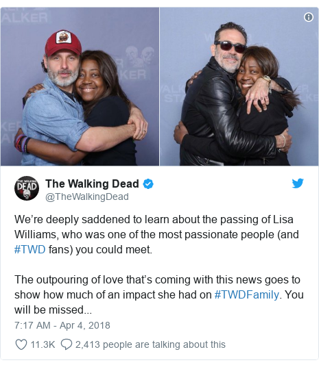 Twitter post by @TheWalkingDead: We're deeply saddened to learn about the passing of Lisa Williams, who was one of the most passionate people (and #TWD fans) you could meet. The outpouring of love that's coming with this news goes to show how much of an impact she had on #TWDFamily. You will be missed...
