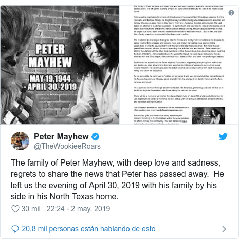 Publicación de Twitter por @TheWookieeRoars: The family of Peter Mayhew, with deep love and sadness, regrets to share the news that Peter has passed away.  He left us the evening of April 30, 2019 with his family by his side in his North Texas home.