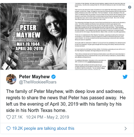 Twitter post by @TheWookieeRoars: The family of Peter Mayhew, with deep love and sadness, regrets to share the news that Peter has passed away.  He left us the evening of April 30, 2019 with his family by his side in his North Texas home.