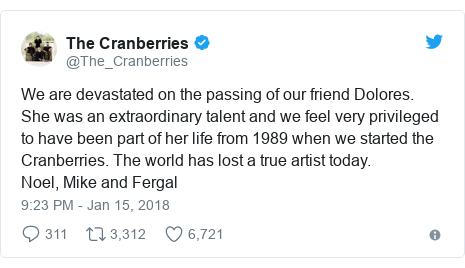 Twitter post by @The_Cranberries: We are devastated on the passing of our friend Dolores. She was an extraordinary talent and we feel very privileged to have been part of her life from 1989 when we started the Cranberries. The world has lost a true artist today.Noel, Mike and Fergal