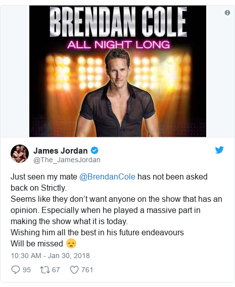 Twitter post by @The_JamesJordan: Just seen my mate @BrendanCole has not been asked back on Strictly.Seems like they don't want anyone on the show that has an opinion. Especially when he played a massive part in making the show what it is today.Wishing him all the best in his future endeavoursWill be missed 😞