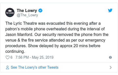 Twitter post by @The_Lowry: The Lyric Theatre was evacuated this evening after a patron's mobile phone overheated during the interval of Jason Manford. Our security removed the phone from the venue & the fire service attended as per our emergency procedures. Show delayed by approx 20 mins before continuing.