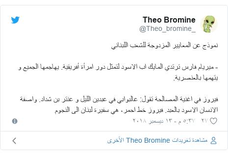 تويتر رسالة بعث بها @Theo_bromine_: نموذج عن المعايير المزدوجة للشعب اللبناني- ميريام فارس ترتدي المايك اب الاسود لتمثل دور امرأة أفريقية. يهاجمها الجميع و يتهمها بالعنصرية.فيروز في اغنية المصالحة تقول  عالبوابي في عبدين الليل و عنتر بن شداد. واصفة الانسان الاسود بالعبد. فيروز خط احمر، هي سفيرة لبنان الى النجوم