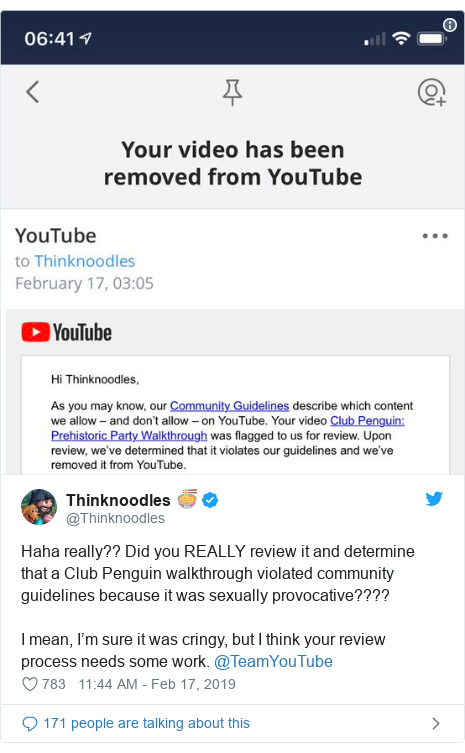 Twitter post by @Thinknoodles: Haha really?? Did you REALLY review it and determine that a Club Penguin walkthrough violated community guidelines because it was sexually provocative???? I mean, I'm sure it was cringy, but I think your review process needs some work. @TeamYouTube