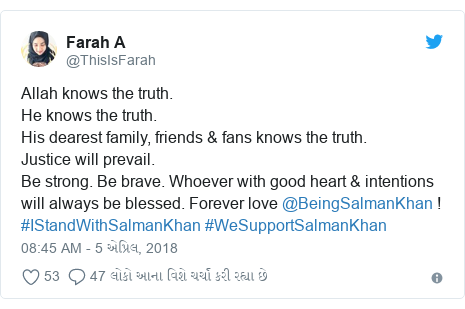 Twitter post by @ThisIsFarah: Allah knows the truth.He knows the truth.His dearest family, friends & fans knows the truth.Justice will prevail. Be strong. Be brave. Whoever with good heart & intentions will always be blessed. Forever love @BeingSalmanKhan ! #IStandWithSalmanKhan #WeSupportSalmanKhan