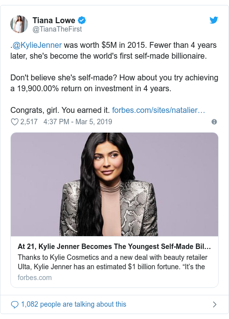 Twitter post by @TianaTheFirst: .@KylieJenner was worth $5M in 2015. Fewer than 4 years later, she's become the world's first self-made billionaire.Don't believe she's self-made? How about you try achieving a 19,900.00% return on investment in 4 years.Congrats, girl. You earned it.