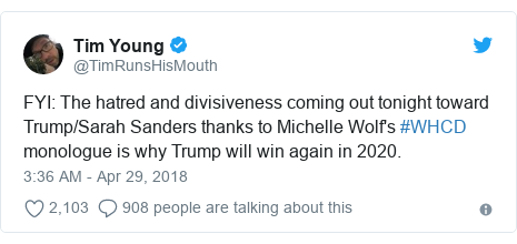 Twitter post by @TimRunsHisMouth: FYI  The hatred and divisiveness coming out tonight toward Trump/Sarah Sanders thanks to Michelle Wolf's #WHCD monologue is why Trump will win again in 2020.