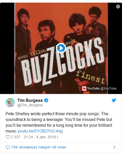 Twitter пост, автор: @Tim_Burgess: Pete Shelley wrote perfect three minute pop songs. The soundtrack to being a teenager. You'll be missed Pete but you'll be remembered for a long long time for your brilliant music