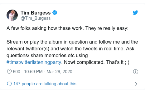 Twitter post by @Tim_Burgess: A few folks asking how these work. They're really easy Stream or play the album in question and follow me and the relevant twitterer(s) and watch the tweets in real time. Ask questions/ share memories etc using #timstwitterlisteningparty. Nowt complicated. That's it ; )