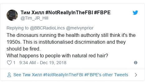 Twitter post by @Tim_JR_Hill: The dinosaurs running the health authority still think it's the 1950s. This is institutionalised discrimination and they should be fired.What happens to people with natural red hair?