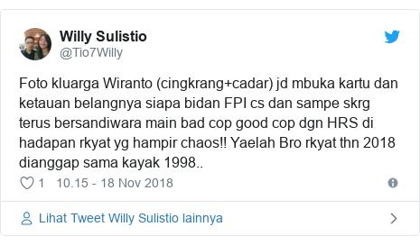 Twitter pesan oleh @Tio7Willy: Foto kluarga Wiranto (cingkrang+cadar) jd mbuka kartu dan ketauan belangnya siapa bidan FPI cs dan sampe skrg terus bersandiwara main bad cop good cop dgn HRS di hadapan rkyat yg hampir chaos!! Yaelah Bro rkyat thn 2018 dianggap sama kayak 1998..