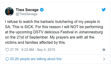 Twitter post by @TiwaSavage: I refuse to watch the barbaric butchering of my people in SA. This is SICK. For this reason I will NOT be performing at the upcoming DSTV delicious Festival in Johannesburg on the 21st of September. My prayers are with all the victims and families affected by this.