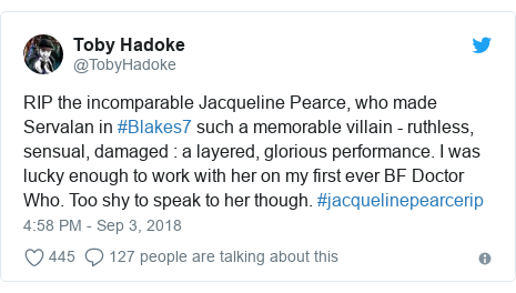 Twitter post by @TobyHadoke: RIP the incomparable Jacqueline Pearce, who made Servalan in #Blakes7 such a memorable villain - ruthless, sensual, damaged   a layered, glorious performance. I was lucky enough to work with her on my first ever BF Doctor Who. Too shy to speak to her though. #jacquelinepearcerip