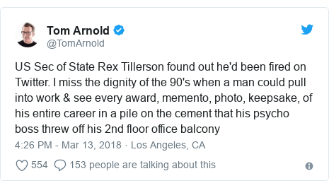 Twitter post by @TomArnold: US Sec of State Rex Tillerson found out he'd been fired on Twitter. I miss the dignity of the 90's when a man could pull into work & see every award, memento, photo, keepsake, of his entire career in a pile on the cement that his psycho boss threw off his 2nd floor office balcony