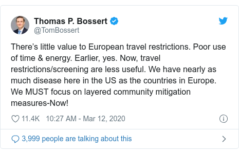 Twitter post by @TomBossert: There's little value to European travel restrictions. Poor use of time & energy.Earlier, yes. Now, travel restrictions/screening are less useful. We have nearly as much disease here in the US as the countries in Europe. We MUST focus on layered community mitigation measures-Now!