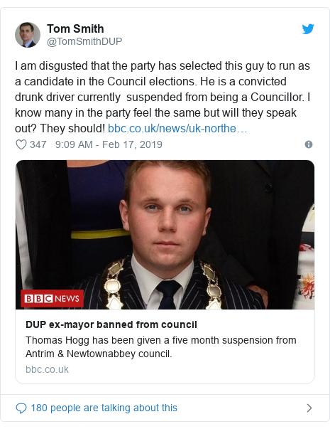 Twitter post by @TomSmithDUP: I am disgusted that the party has selected this guy to run as a candidate in the Council elections. He is a convicted drunk driver currently  suspended from being a Councillor. I know many in the party feel the same but will they speak out? They should!