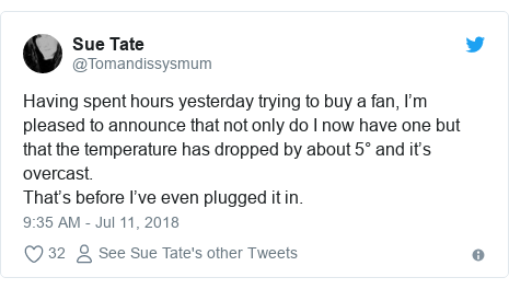 Twitter post by @Tomandissysmum: Having spent hours yesterday trying to buy a fan, I'm pleased to announce that not only do I now have one but that the temperature has dropped by about 5° and it's overcast.That's before I've even plugged it in.
