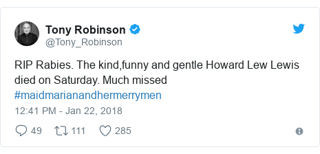 Twitter post by @Tony_Robinson: RIP Rabies. The kind,funny and gentle Howard Lew Lewis died on Saturday. Much missed #maidmarianandhermerrymen