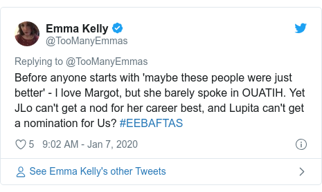 Twitter post by @TooManyEmmas: Before anyone starts with 'maybe these people were just better' - I love Margot, but she barely spoke in OUATIH. Yet JLo can't get a nod for her career best, and Lupita can't get a nomination for Us? #EEBAFTAS