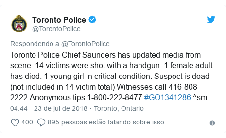 Twitter post de @TorontoPolice: Toronto Police Chief Saunders has updated media from scene. 14 victims were shot with a handgun. 1 female adult has died. 1 young girl in critical condition. Suspect is dead (not included in 14 victim total) Witnesses call 416-808-2222 Anonymous tips 1-800-222-8477 #GO1341286 ^sm