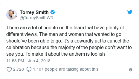 Twitter post by @TorreySmithWR: There are a lot of people on the team that have plenty of different views. The men and women that wanted to go should've been able to go. It's a cowardly act to cancel the celebration because the majority of the people don't want to see you. To make it about the anthem is foolish