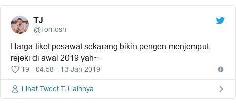 Twitter pesan oleh @Torriosh: Harga tiket pesawat sekarang bikin pengen menjemput rejeki di awal 2019 yah~