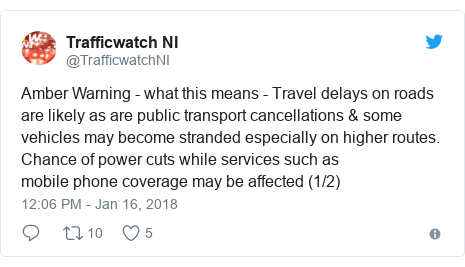 Twitter post by @TrafficwatchNI: Amber Warning - what this means - Travel delays on roads are likely as are public transport cancellations & some vehicles may become stranded especially on higher routes. Chance of power cuts while services such asmobile phone coverage may be affected (1/2)