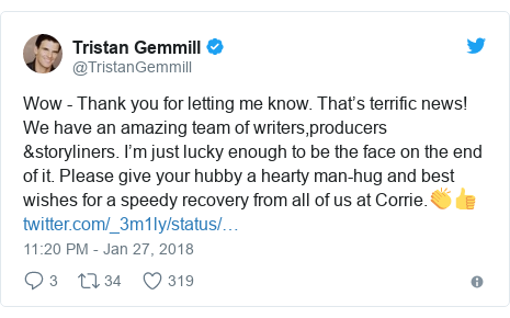 Twitter post by @TristanGemmill: Wow - Thank you for letting me know. That's terrific news! We have an amazing team of writers,producers &storyliners. I'm just lucky enough to be the face on the end of it. Please give your hubby a hearty man-hug and best wishes for a speedy recovery from all of us at Corrie.👏👍