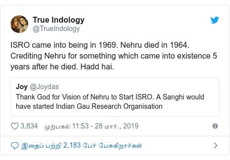 டுவிட்டர் இவரது பதிவு @TrueIndology: ISRO came into being in 1969. Nehru died in 1964. Crediting Nehru for something which came into existence 5 years after he died. Hadd hai.