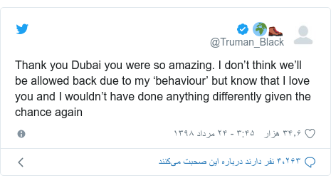 پست توییتر از @Truman_Black: Thank you Dubai you were so amazing. I don't think we'll be allowed back due to my 'behaviour' but know that I love you and I wouldn't have done anything differently given the chance again