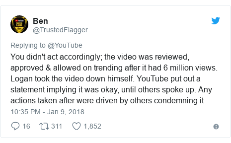 Twitter post by @TrustedFlagger: You didn't act accordingly; the video was reviewed, approved & allowed on trending after it had 6 million views. Logan took the video down himself. YouTube put out a statement implying it was okay, until others spoke up. Any actions taken after were driven by others condemning it