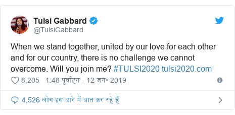 ट्विटर पोस्ट @TulsiGabbard: When we stand together, united by our love for each other and for our country, there is no challenge we cannot overcome. Will you join me? #TULSI2020