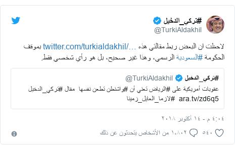 تويتر رسالة بعث بها @TurkiAldakhil: لاحظت ان البعض ربط مقالتي هذه  بموقف الحكومة #السعودية الرسمي، وهذا غير صحيح، بل هو رأي شخصي فقط.