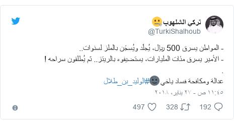 تويتر رسالة بعث بها @TurkiShalhoub: - المواطن يسرق 500 ريال، يُجلَد ويُسجَن بالملز لسنوات..- الأمير يسرق مئات المليارات، يستضيفوه بالريتز.. ثم يُطلقون سراحه !.عدالة ومكافحة فساد ياخي🌚#الوليد_بن_طلال