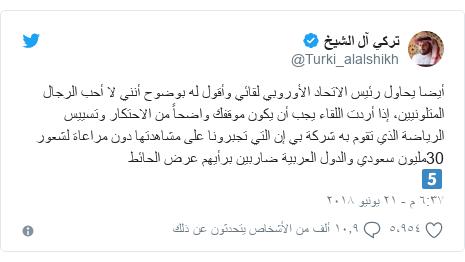 تويتر رسالة بعث بها @Turki_alalshikh: أيضا يحاول رئيس الاتحاد الأوروبي لقائي وأقول له بوضوح أنني لا أحب الرجال المتلونيين، إذا أردت اللقاء يجب أن يكون موقفك واضحاً من الاحتكار وتسييس الرياضة الذي تقوم به شركة بي إن التي تجبرونا على مشاهدتها دون مراعاة لشعور 30مليون سعودي والدول العربية ضاربين برأيهم عرض الحائط5⃣