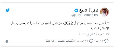 تويتر رسالة بعث بها @Turki_alalshikh: لا أتمنى سحب تنظيم مونديال 2022م من قطر الشقيقة.. كما تداولت بعض وسائل الإعلام العالمية ..