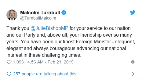 Twitter post by @TurnbullMalcolm: Thank you @JulieBishopMP for your service to our nation and our Party and, above all, your friendship over so many years. You have been our finest Foreign Minister - eloquent, elegant and always courageous advancing our national interest in these challenging times.