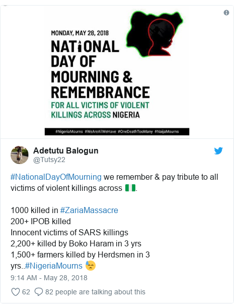 Twitter post by @Tutsy22: #NationalDayOfMourning we remember & pay tribute to all victims of violent killings across 🇳🇬. 1000 killed in #ZariaMassacre200+ IPOB killedInnocent victims of SARS killings2,200+ killed by Boko Haram in 3 yrs1,500+ farmers killed by Herdsmen in 3 yrs..#NigeriaMourns 😓