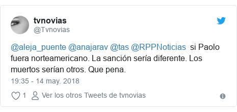 Publicación de Twitter por @Tvnovias: @aleja_puente @anajarav @tas @RPPNoticias  si Paolo fuera norteamericano. La sanción sería diferente. Los muertos serían otros. Que pena.