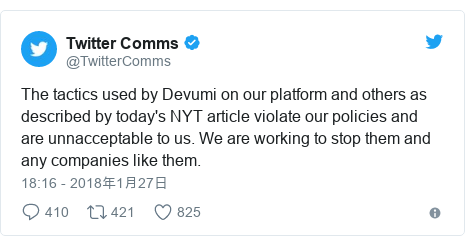 Twitter post by @TwitterComms: The tactics used by Devumi on our platform and others as described by today's NYT article violate our policies and are unnacceptable to us. We are working to stop them and any companies like them.