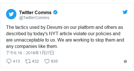 Twitter 用户名 @TwitterComms: The tactics used by Devumi on our platform and others as described by today's NYT article violate our policies and are unnacceptable to us. We are working to stop them and any companies like them.