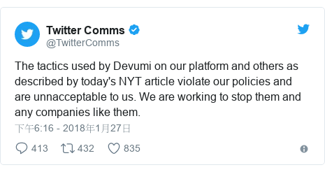 Twitter 用戶名 @TwitterComms: The tactics used by Devumi on our platform and others as described by today's NYT article violate our policies and are unnacceptable to us. We are working to stop them and any companies like them.