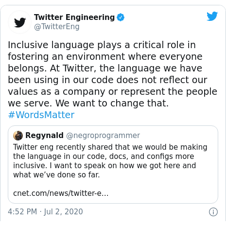 Twitter post by @TwitterEng: Inclusive language plays a critical role in fostering an environment where everyone belongs. At Twitter, the language we have been using in our code does not reflect our values as a company or represent the people we serve. We want to change that. #WordsMatter
