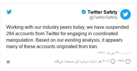 پست توییتر از @TwitterSafety: Working with our industry peers today, we have suspended 284 accounts from Twitter for engaging in coordinated manipulation. Based on our existing analysis, it appears many of these accounts originated from Iran.