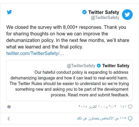 تويتر رسالة بعث بها @TwitterSafety: We closed the survey with 8,000+ responses. Thank you for sharing thoughts on how we can improve the dehumanization policy. In the next few months, we'll share what we learned and the final policy.