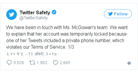 Twitter post by @TwitterSafety: We have been in touch with Ms. McGowan's team. We want to explain that her account was temporarily locked because one of her Tweets included a private phone number, which violates our Terms of Service. 1/3